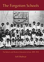 The forgotten schools : the Baha'is and modern education in Iran, 1899-1934