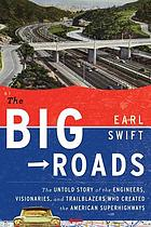 The big roads : the untold story of the engineers, visionaries, and trailblazers who created the American superhighways