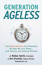 Generation ageless : how baby boomers are changing the way we live today--and they're just getting started