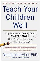 Teach your children well : why values and coping skills matter more than grades, trophies, or