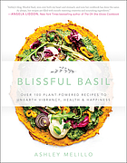 Blissful basil : over 100 plant-powered recipes to unearth vibrancy, health & happiness