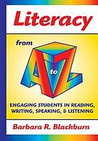 Literacy from A to Z : engaging students in reading, writing, speaking, & listening