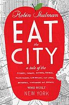 Eat the city : a tale of the fishers, trappers, hunters, foragers, slaughterers, butchers, farmers, poultry minders, sugar refiners, cane cutters, beekeepers, winemakers, and brewers who built New York