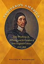 Prospero's America : John Winthrop, Jr., alchemy, and the creation of New England culture, 1606-1676