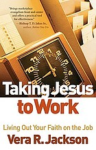Taking Jesus to work : living out your faith on the job