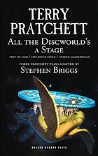 All the Discworld's a stage : three Pratchett plays : Feet of clay, the Rince cycle, Unseen academicals
