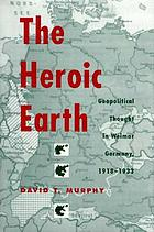The heroic earth : geopolitical thought in Weimar Germany, 1918-1933