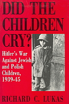 Did the children cry? : Hitler's war against Jewish and Polish children, 1939-1945