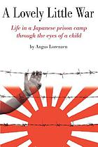A lovely little war : life in a Japanese prison camp through the eyes of a child