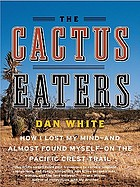 The cactus eaters : how I lost my mind and nearly found myself on the Pacific Crest Trail