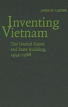 Inventing Vietnam : the United States and State Building, 1954-1968
