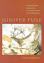 Juniper fuse : upper paleolithic imagination & the construction of the underworld