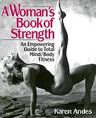 A woman's book of strength : an empowering guide to total mind/body fitness