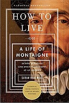 How to live, or, a life of Montaigne : one question and twenty attempts at an answer
