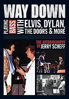 Way down : playing bass with Elvis, Dylan, the Doors & more : the autobiography of