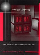 Strategic computing : DARPA and the quest for machine intelligence, 1983-1993
