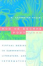 How we became posthuman : virtual bodies in cybernetics, literature and informatics