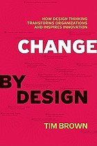 Change by design : how design thinking transforms organizations and inspires innovation