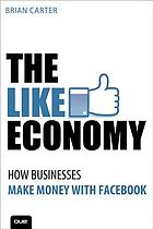 The like economy : how businesses make money with Facebook