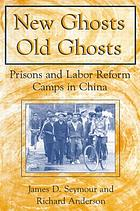 New ghosts, old ghosts : prisons and labor reform camps in China