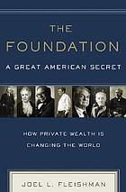 The foundation : a great American secret : how private wealth is changing the world