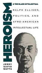 Heroism and the Black intellectual : Ralph Ellison, politics, and Afro-American intellectual life