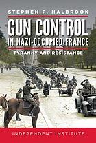 Gun control in Nazi-occupied France : tyranny and resistance