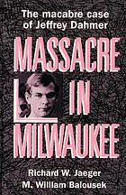 Massacre in Milwaukee : the macabre case of Jeffrey Dahmer