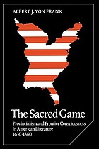 The sacred game : provincialism and frontier consciousness in American literature, 1630-1860