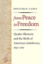 From peace to freedom : Quaker rhetoric and the birth of American antislavery, 1657-1761