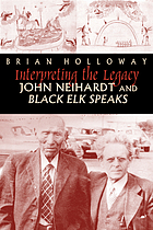 Interpreting the legacy : John Neihardt and Black Elk speaks