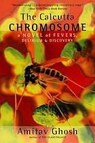 The Calcutta chromosome : a novel of fevers, delirium, and discovery
