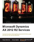 Microsoft dynamics AX 2012 R2 services : harness the power of Microsoft Dynamics AX 2012 R2 to create and use your own services effectively