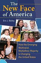 The new face of America : how the emerging multiracial, multiethnic majority is changing the United States