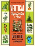 Vertical vegetables & fruit : creative gardening techniques for growing up in small spaces