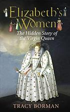 Elizabeth's women : the hidden story of the Virgin Queen