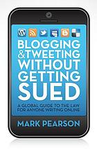 Blogging & tweeting without getting sued : a global guide to the law for anyone writing online
