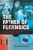 The father of forensics : the groundbreaking cases of Sir Bernard Spilsbury, and the beginnings of modern CSI