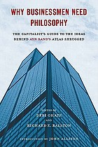 Why businessmen need philosophy : the capitalist's guide to the ideas behind Ayn Rand's Atlas shrugged