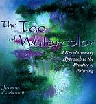 The Tao of watercolor : a revolutionary approach to the practice of painting