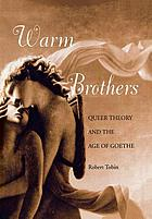 Warm brothers : queer theory and the age of Goethe