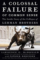 A colossal failure of common sense : the inside story of the collapse of Lehman Brothers