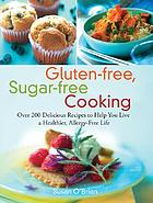 Gluten-free, sugar-free cooking : over 200 delicious recipes to help you live a healthier, allergy-free life