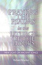 Praying the Psalms in the Liturgy of the hours : new light on ancient songs
