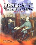 Lost cause : the end of the Civil War, 1864-1865