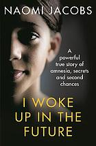 I woke up in the future : a powerful true story of amnesia, secrets and second chances