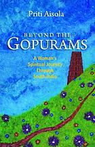 Beyond the gopurams : a woman's spiritual journey through South India