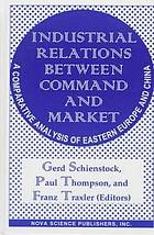 Industrial relations between command and market : a comparative analysis of Eastern Europe and China