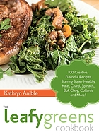 The leafy greens cookbook : 100 creative, flavorful recipes starring super-healthy kale, chard, spinach, bok choy, collards and more!