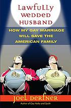 Lawfully wedded husband : how my gay marriage will save the American family